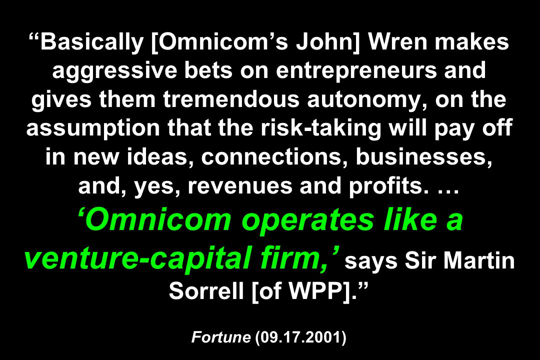 Basically [Omnicom's John] Wren makes aggressive bets on entrepreneurs and gives them tremendous autonomy, on the assumption that the risk-taking will pay off in new ideas, connections, businesses, and, yes, revenues and profits.